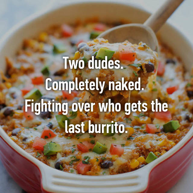Two dudes.   Completely naked.  Fighting over who gets the last burrito.