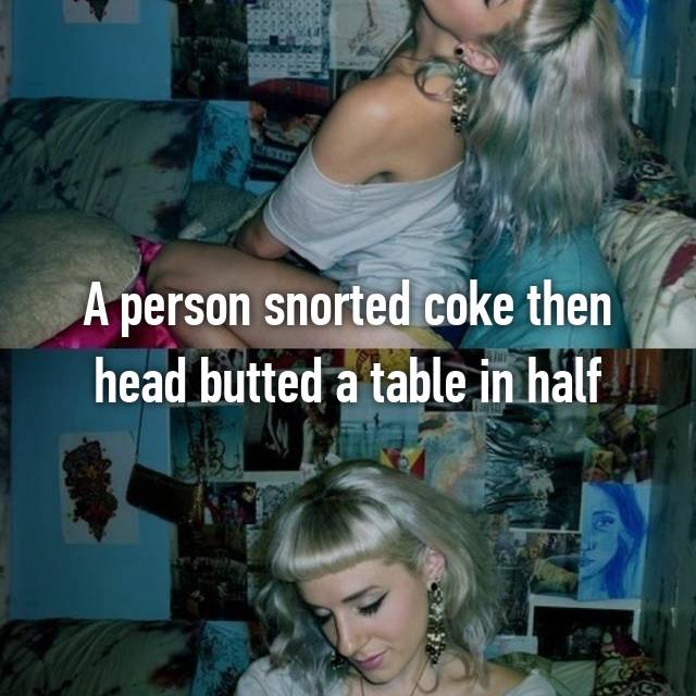 A person snorted coke then head butted a table in half