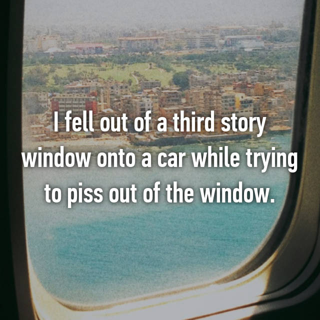 I fell out of a third story window onto a car while trying to piss out of the window. 😂😂
