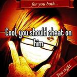 Cool, you should cheat on him