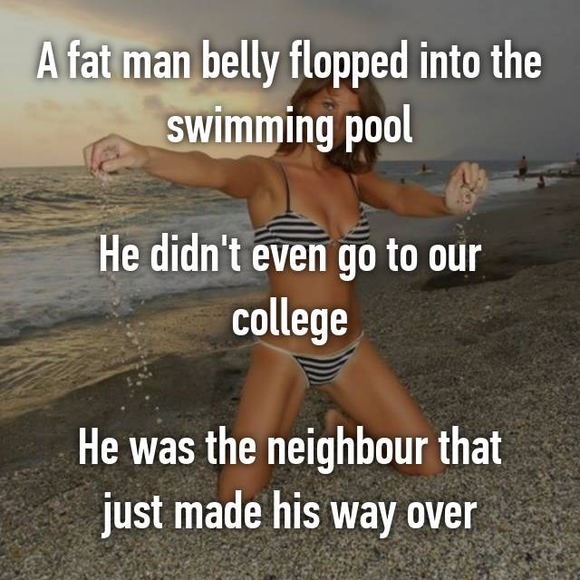 A fat man belly flopped into the swimming pool  He didn't even go to our college  He was the neighbour that just made his way over