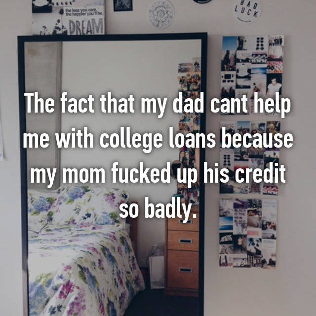 The fact that my dad cant help me with college loans because my mom fucked up his credit so badly.