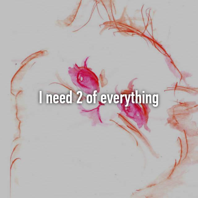 I need 2 of everything