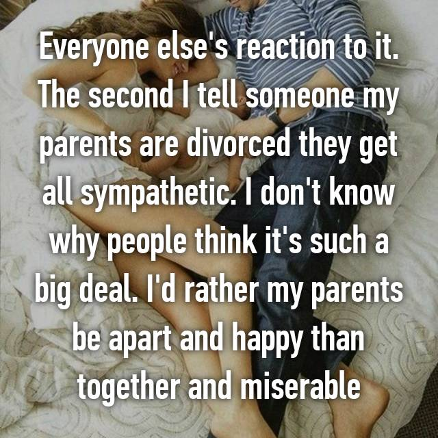 Everyone else's reaction to it. The second I tell someone my parents are divorced they get all sympathetic. I don't know why people think it's such a big deal. I'd rather my parents be apart and happy than together and miserable