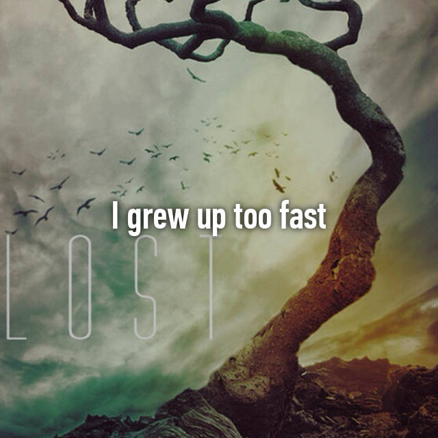 I grew up too fast