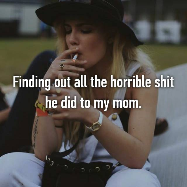 Finding out all the horrible shit he did to my mom.