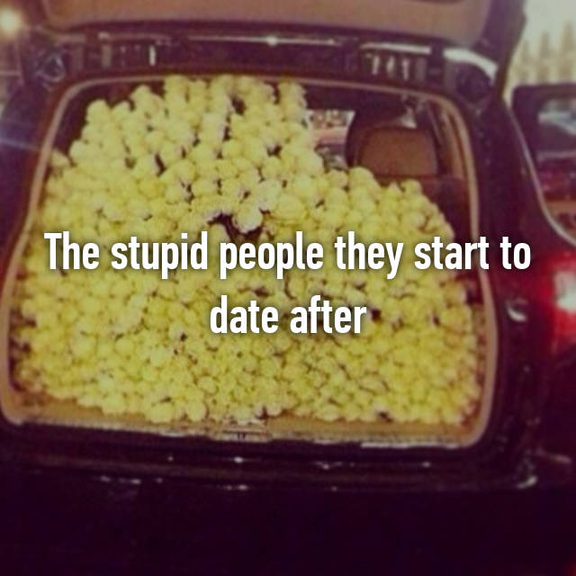 The stupid people they start to date after 😒