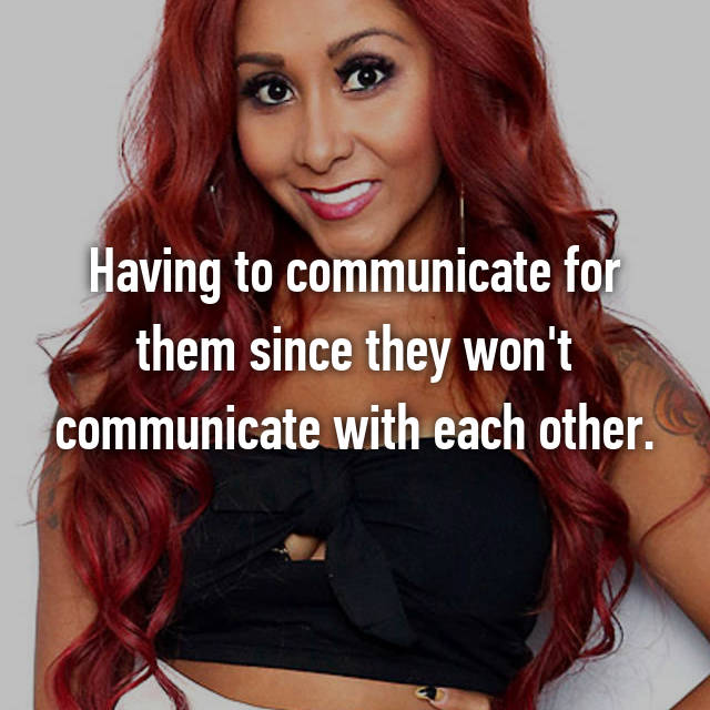 Having to communicate for them since they won't communicate with each other.