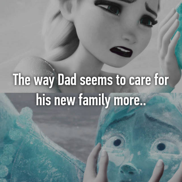 The way Dad seems to care for his new family more..