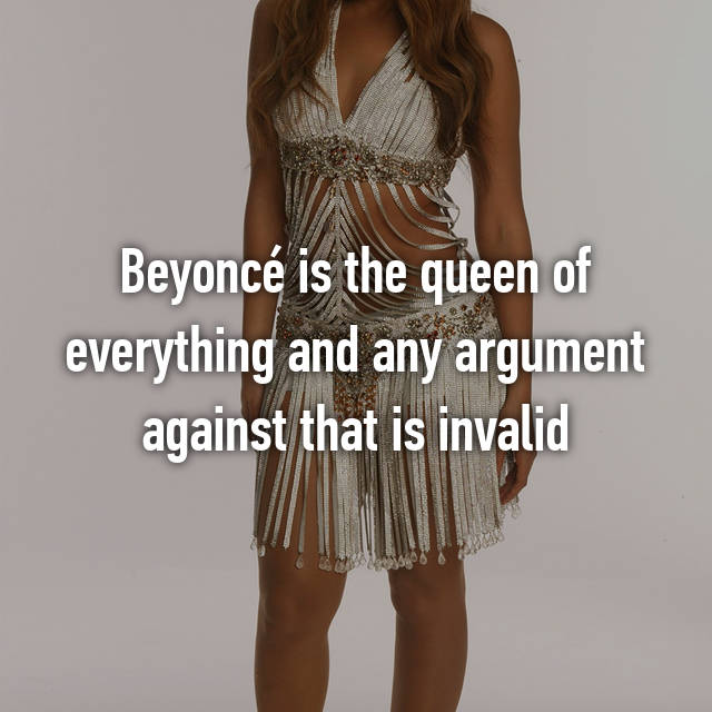 Beyoncé is the queen of everything and any argument against that is invalid