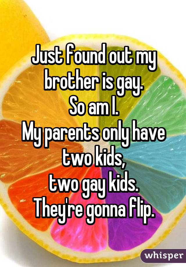 Just found out my brother is gay. So am I. My parents only have two kids, two gay kids. They