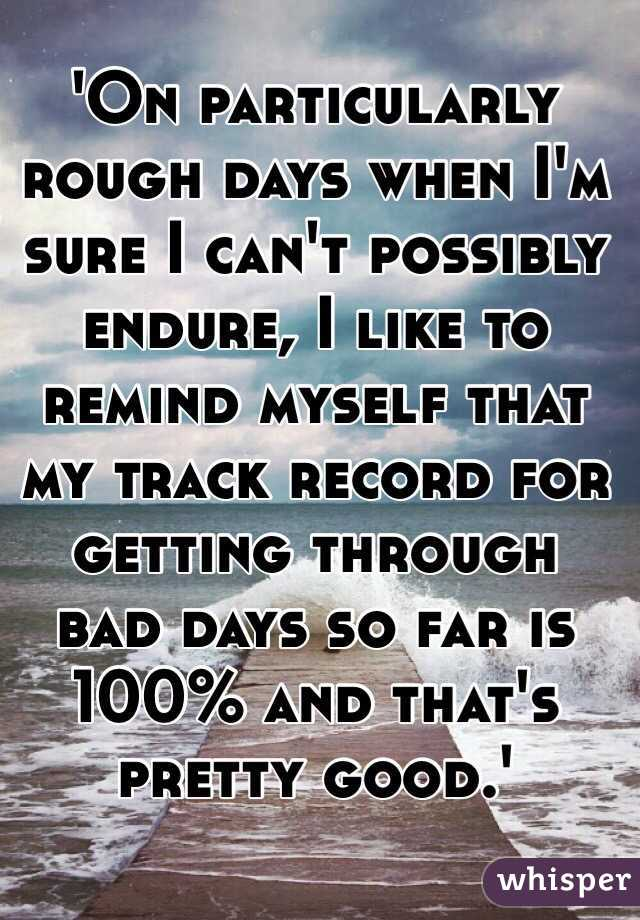 'On particularly rough days when I'm sure I can't possibly endure, I like to remind myself that my track record for getting through bad days so far is 100% and that's pretty good.'