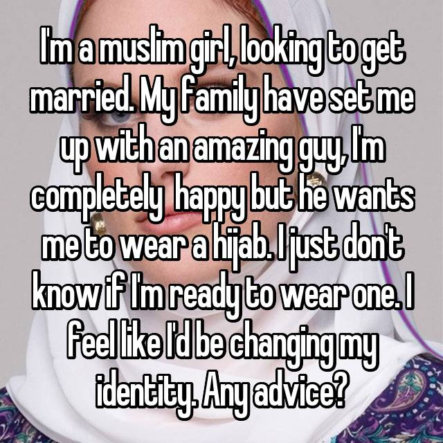 I'm a muslim girl, looking to get married. My family have set me up with an amazing guy, I'm completely  happy but he wants me to wear a hijab. I just don't know if I'm ready to wear one. I feel like I'd be changing my identity. Any advice?