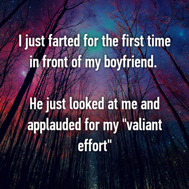 "I just farted for the first time in front of my boyfriend.   He just looked at me and applauded for my ""valiant effort"""