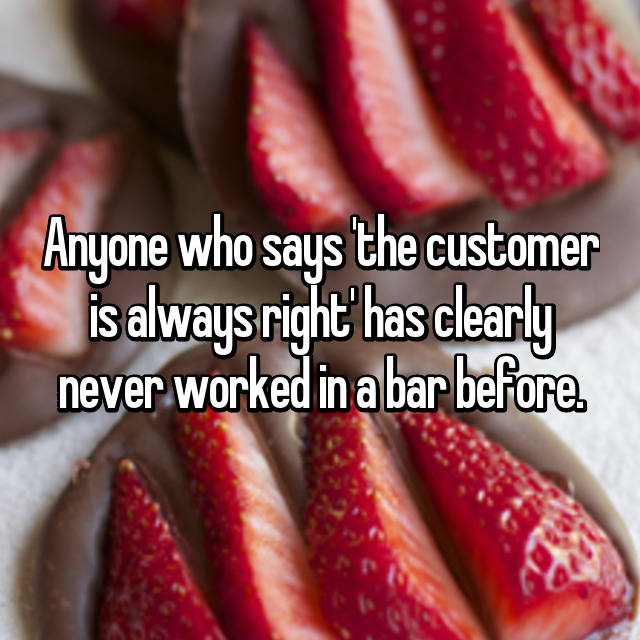 Anyone who says 'the customer is always right' has clearly never worked in a bar before.