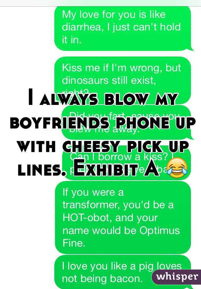 I always blow my boyfriends phone up with cheesy pick up ...