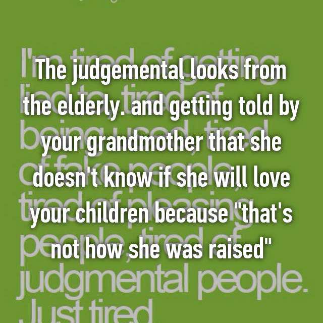 """The judgemental looks from the elderly. and getting told by your grandmother that she doesn't know if she will love your children because """"that's not how she was raised"""""""