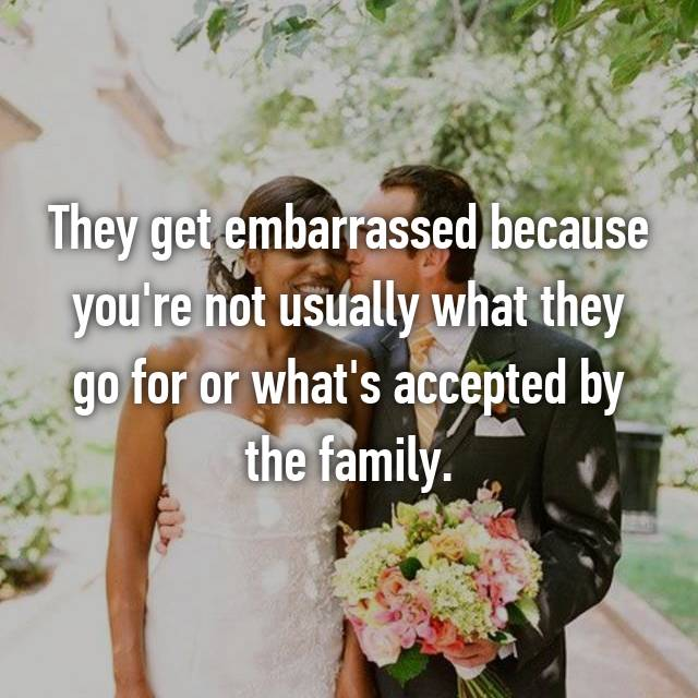 They get embarrassed because you're not usually what they go for or what's accepted by the family.