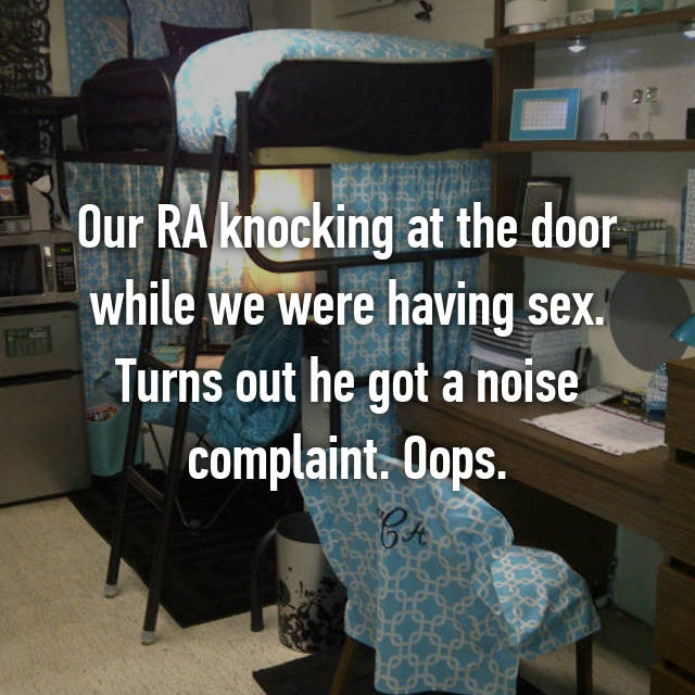 Our RA knocking at the door while we were having sex. Turns out he got a noise complaint. Oops.