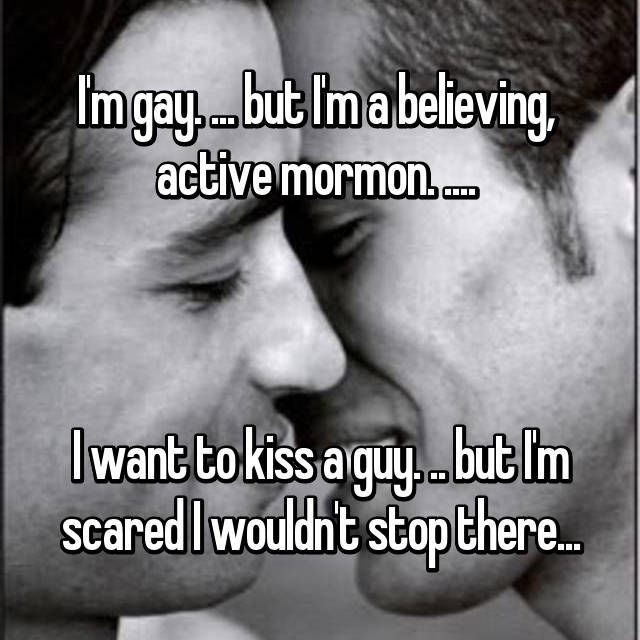 I'm gay. ... but I'm a believing,  active mormon. ....     I want to kiss a guy. .. but I'm scared I wouldn't stop there...