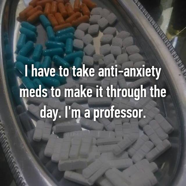 I have to take anti-anxiety meds to make it through the day. I'm a professor.