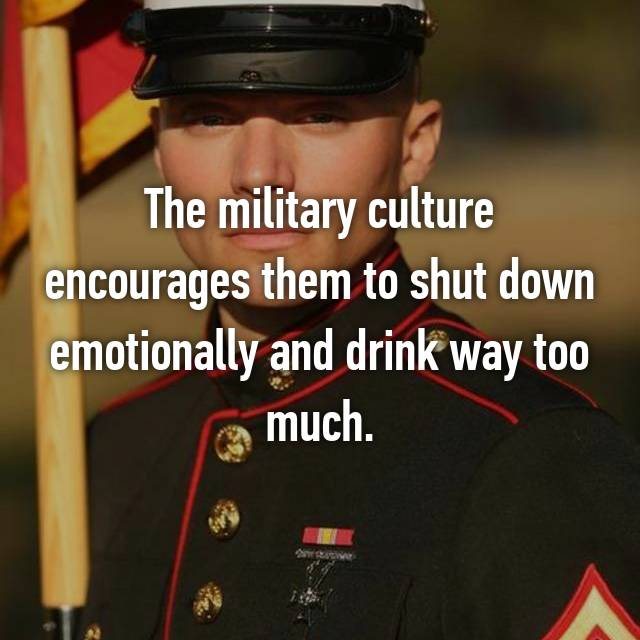 The military culture encourages them to shut down emotionally and drink way too much.