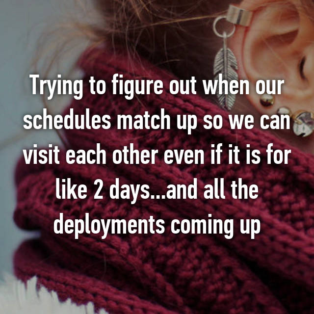 Trying to figure out when our schedules match up so we can visit each other even if it is for like 2 days...and all the deployments coming up😢