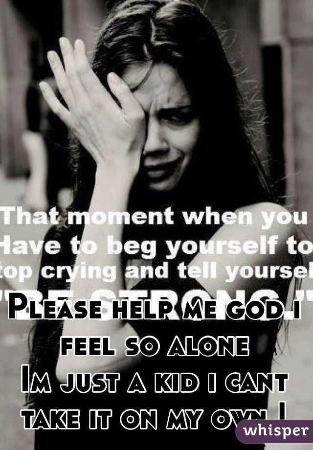 I feel so alone, can you please help me?
