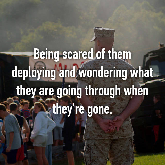 Being scared of them deploying and wondering what they are going through when they're gone.