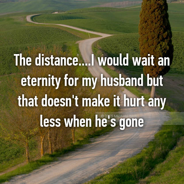 The distance....I would wait an eternity for my husband but that doesn't make it hurt any less when he's gone