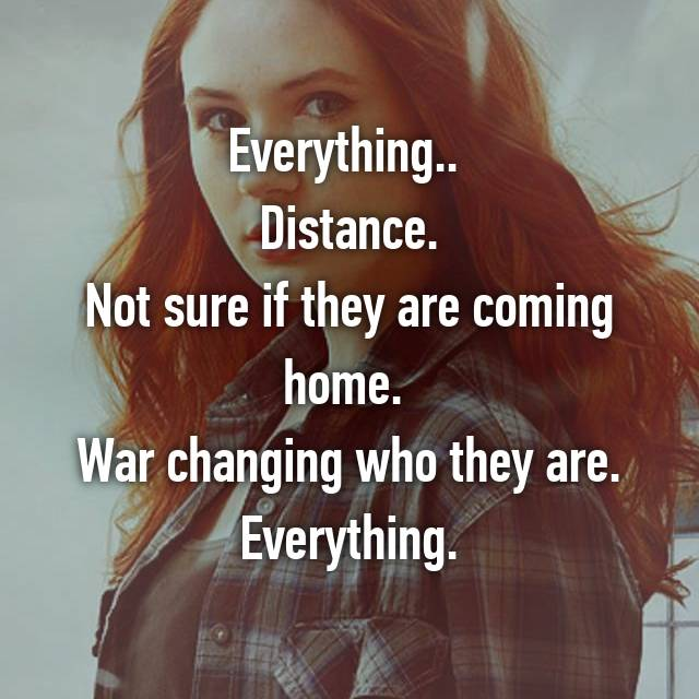 Everything..  Distance. Not sure if they are coming home.  War changing who they are. Everything.
