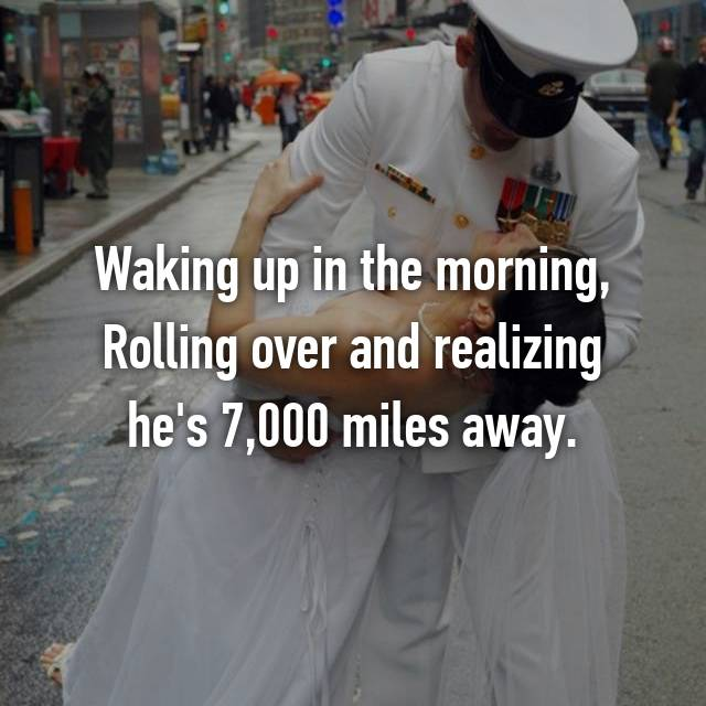 Waking up in the morning, Rolling over and realizing he's 7,000 miles away.