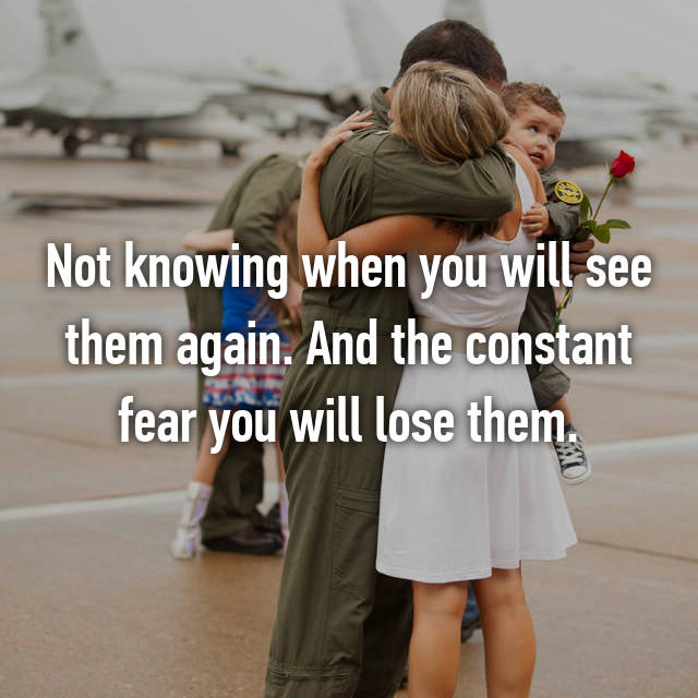 Not knowing when you will see them again. And the constant fear you will lose them.