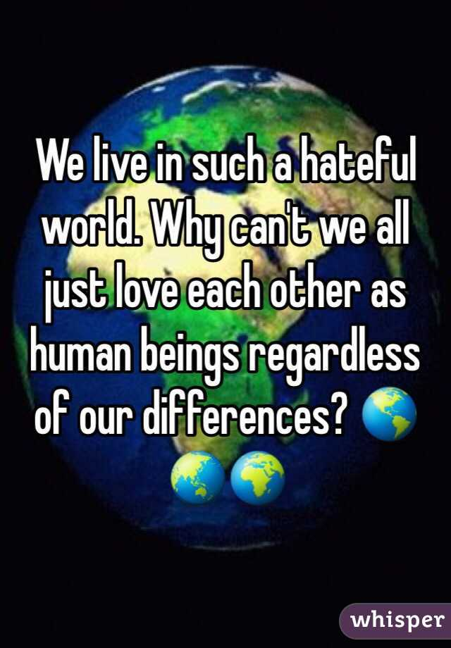 We Love Each Other: We Live In Such A Hateful World. Why Can't We All Just