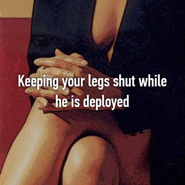 Keeping your legs shut while he is deployed