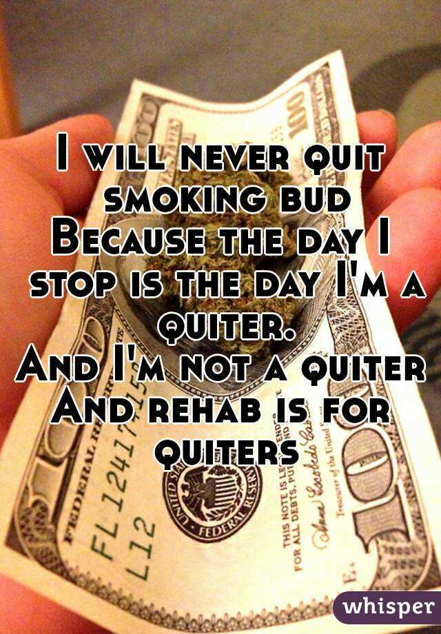 I will never quit smoking bud Because the day I stop is the day I ...