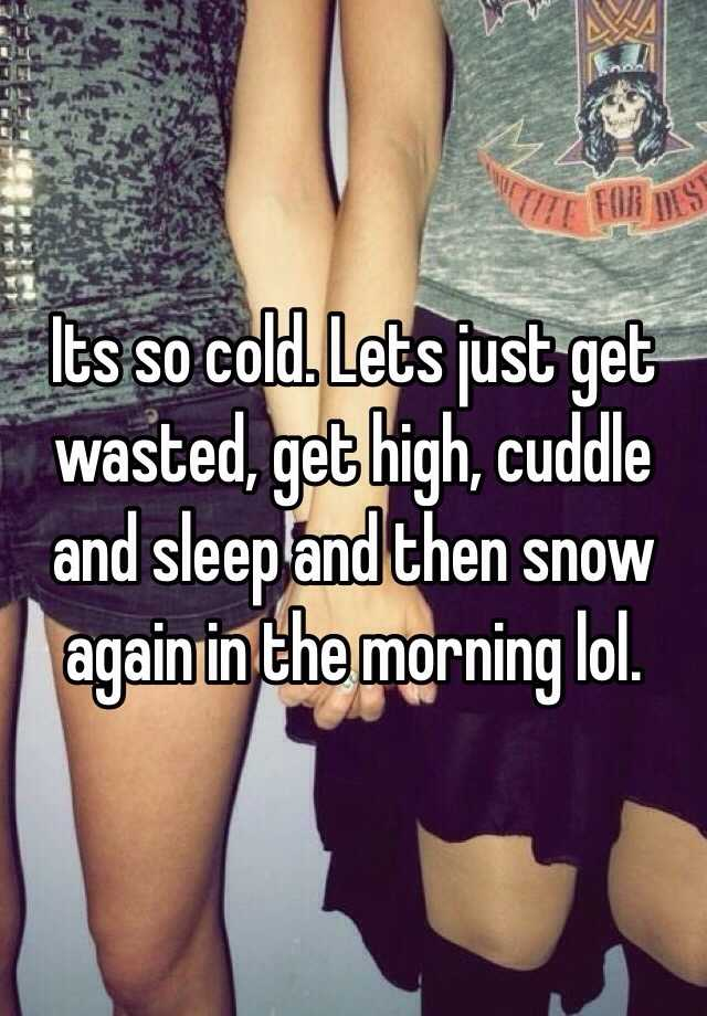 Getting High Off Fashion: Its So Cold. Lets Just Get Wasted, Get High, Cuddle And