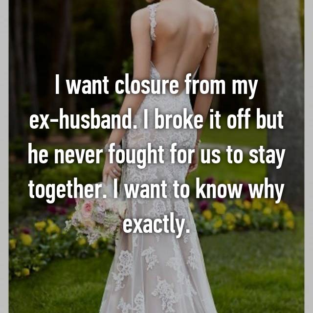 I want closure from my ex-husband. I broke it off but he never fought for us to stay together. I want to know why exactly.