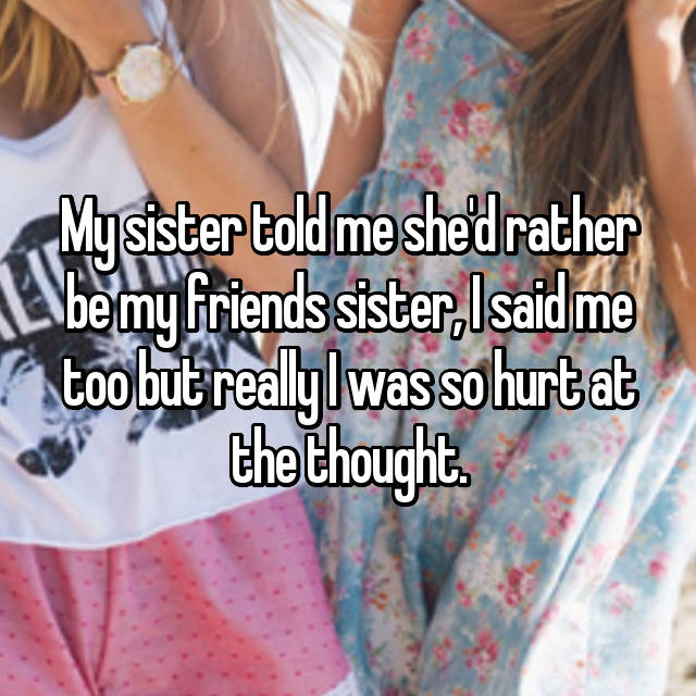 My sister told me she'd rather be my friends sister, I said me too but really I was so hurt at the thought.