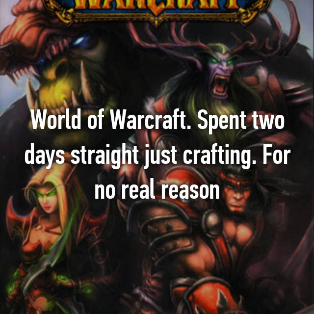 World of Warcraft. Spent two days straight just crafting. For no real reason