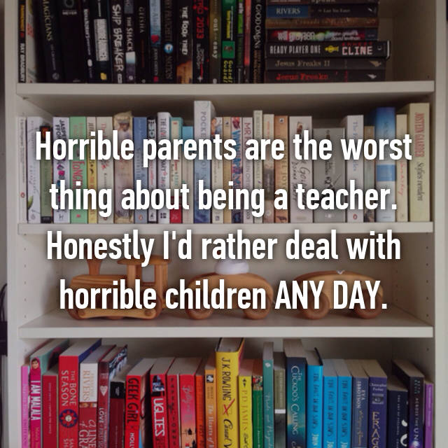 Horrible parents are the worst thing about being a teacher. Honestly I'd rather deal with horrible children ANY DAY.