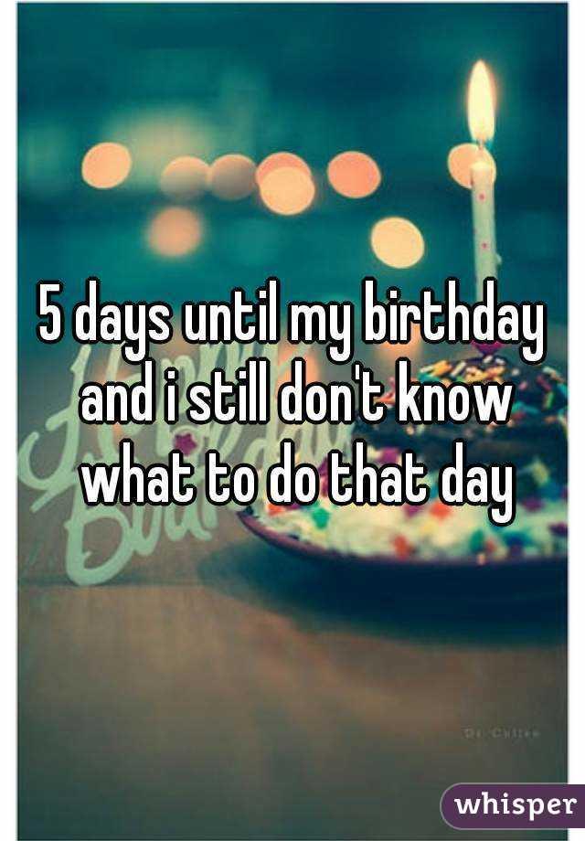 5 Days Until my Birthday 5 Days Until my Birthday And i