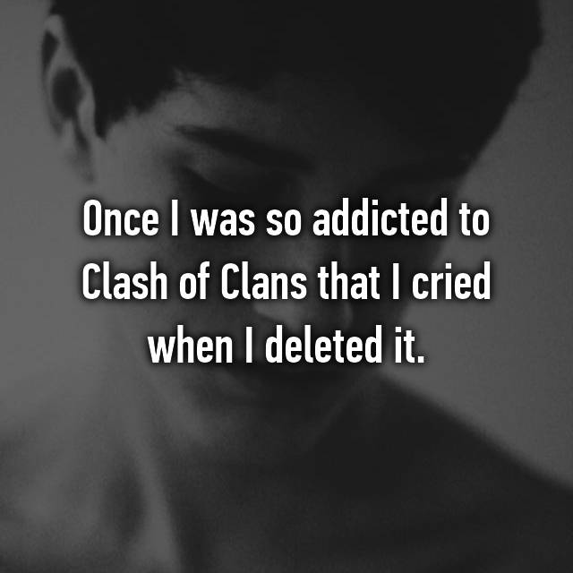 Once I was so addicted to Clash of Clans that I cried when I deleted it.