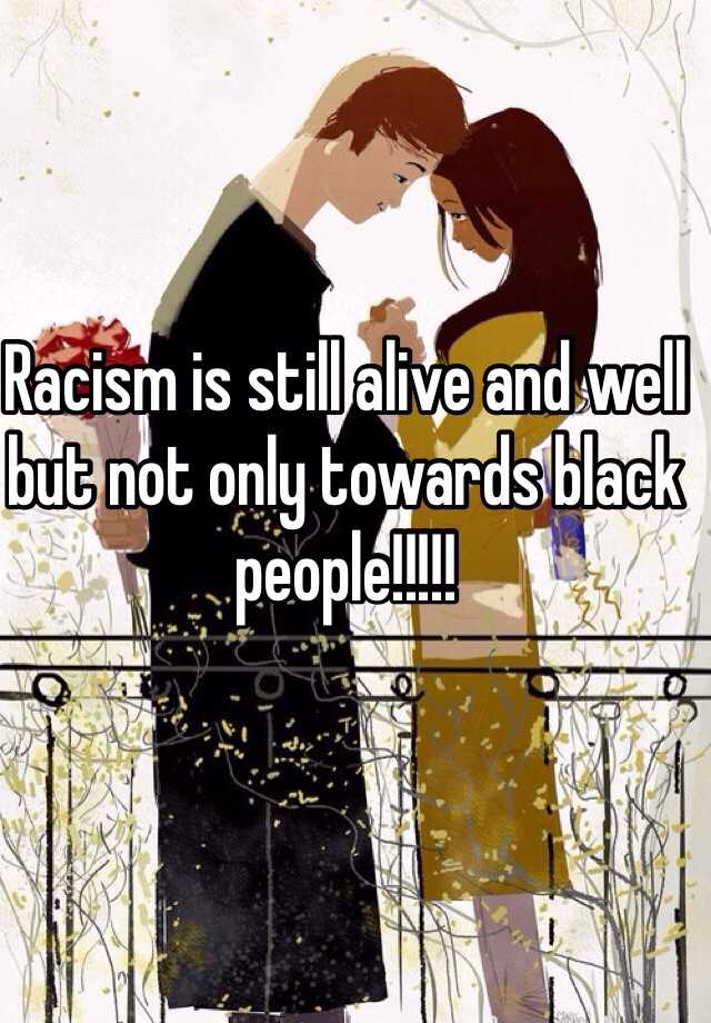racism still alive Racism still exists and its stupid i have nothing against black people so many people in the united state are racists and i think its ridiculous.
