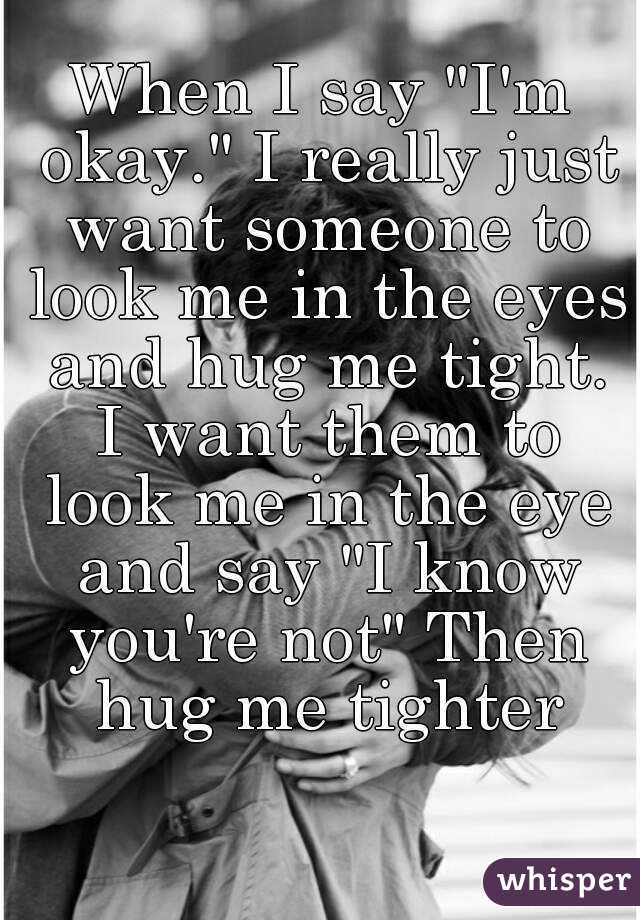 "I Want To Cuddle With You Quotes: When I Say ""I'm Okay."" I Really Just Want Someone To Look"