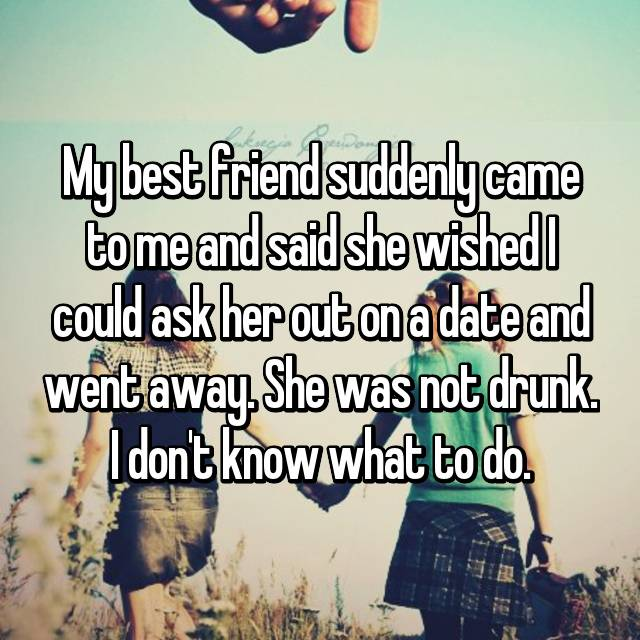 My best friend suddenly came to me and said she wished I could ask her out on a date and went away. She was not drunk. I don't know what to do.