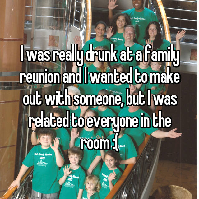 I was really drunk at a family reunion and I wanted to make out with someone, but I was related to everyone in the room :(