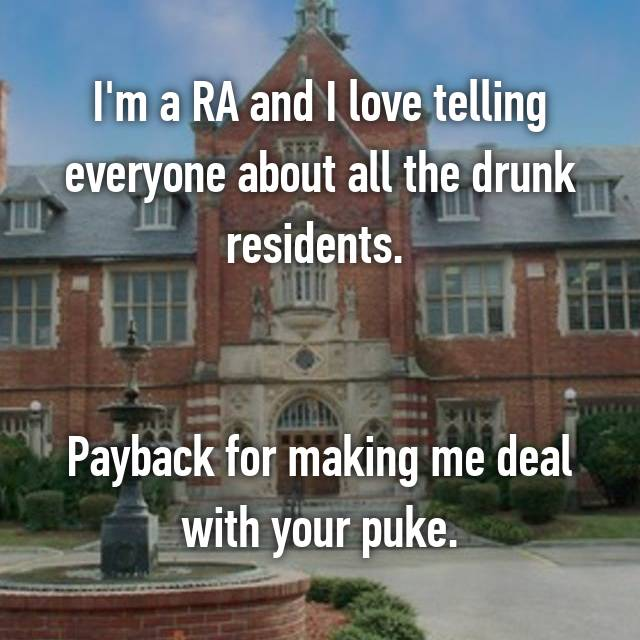 I'm a RA and I love telling everyone about all the drunk residents.    Payback for making me deal with your puke.