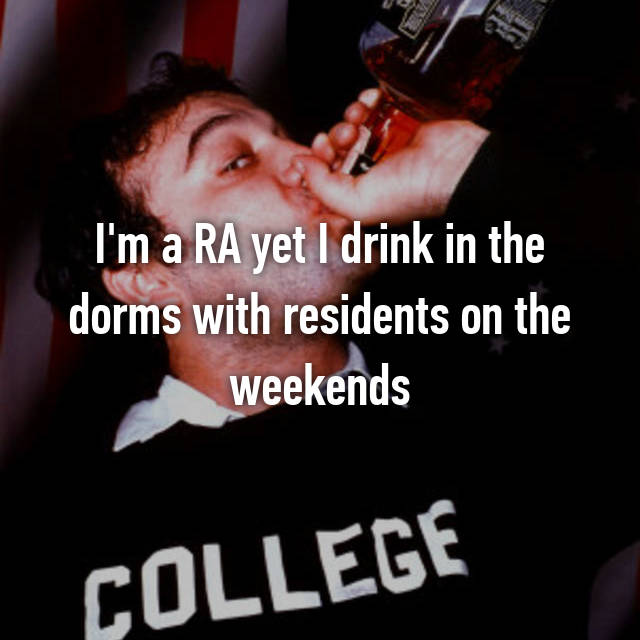 I'm a RA yet I drink in the dorms with residents on the weekends