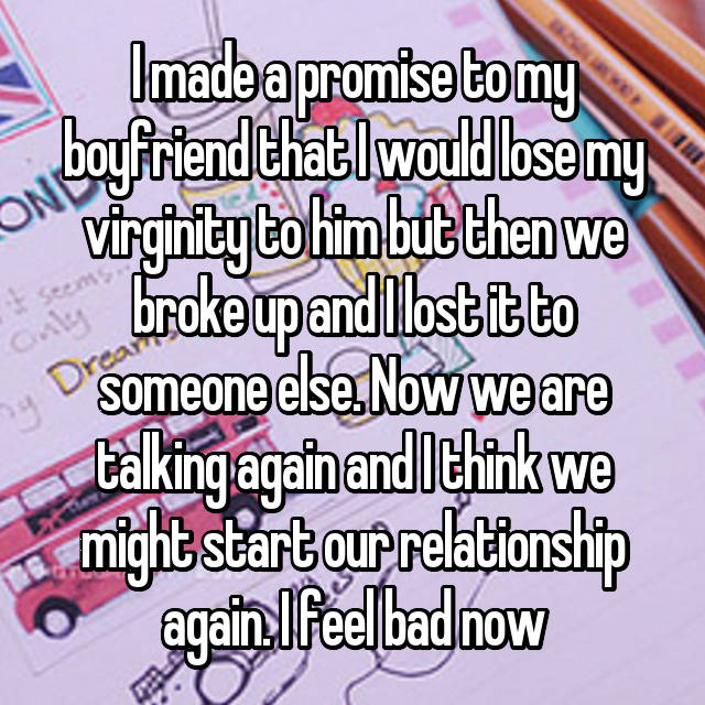 I made a promise to my boyfriend that I would lose my virginity to him but then we broke up and I lost it to someone else. Now we are talking again and I think we might start our relationship again. I feel bad now